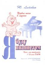 Я буду пианистом. Пьесы для фортепиано, 1-2 год обучения ДМШ и ДШИ.  Автор - Литовко Ю.